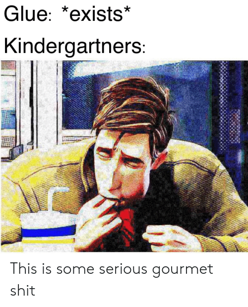 Shit, This, and Serious: Glue: *exists*  Kindergartners: This is some serious gourmet shit