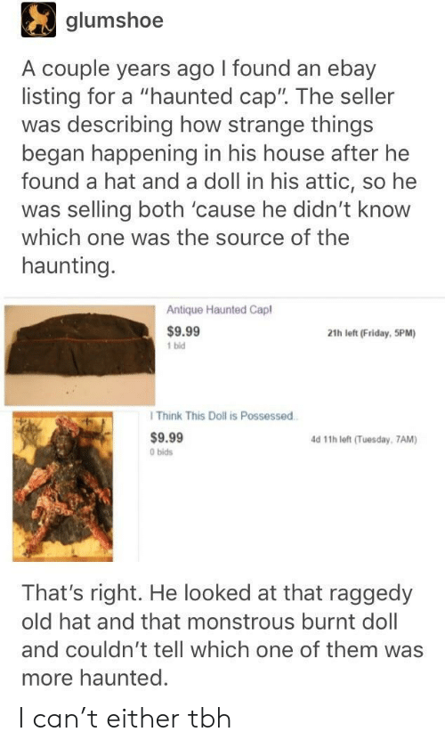 "eBay, Friday, and Tbh: glumshoe  A couple years ago I found an ebay  listing for a ""haunted cap"". The seller  was describing how strange things  began happening in his house after he  found a hat and a doll in his attic, so he  was selling both 'cause he didn't know  which one was the source of the  haunting  Antique Haunted Capl  $9.99  1 bid  21h left (Friday, 5PM)  I Think This Doll is Possessed  $9.99  0 bids  d 11h left (Tuesday, 7AM)  That's right. He looked at that raggedy  old hat and that monstrous burnt doll  and couldn't tell which one of them was  more haunted. I can't either tbh"