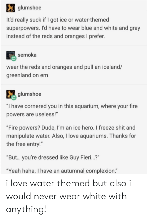 "Dude, Fire, and Guy Fieri: glumshoe  It'd really suck if I got ice or water-themed  superpowers. I'd have to wear blue and white and gray  instead of the reds and oranges I prefer.  semoka  wear the reds and oranges and pull an iceland/  greenland on em  glumshoe  ""I have cornered you in this aquarium, where your fire  powers are useless!""  ""Fire powers? Dude, I'm an ice hero. I freeze shit and  manipulate water. Also, I love aquariums. Thanks for  the free entry!""  ""But... you're dressed like Guy Fieri...?""  ""Yeah haha. I have an autumnal complexion."" i love water themed but also i would never wear white with anything!"
