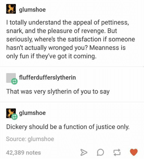 Revenge, Slytherin, and Justice: glumshoe  l totally understand the appeal of pettiness,  snark, and the pleasure of revenge. But  seriously, where's the satisfaction if someone  hasn't actually wronged you? Meanness is  only fun if they've got it coming.  flufferdufferslytherin  That was very slytherin of you to say  Ee glumshoe  Dickery should be a function of justice only  Source: glumshoe  42,389 notes