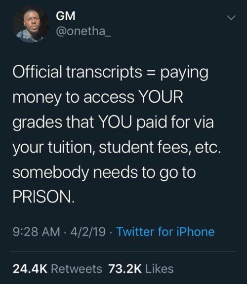 Dank, Iphone, and Money: GM  @onetha_  Official transcripts - paying  money to access YOUR  grades that YOU paid for via  your tuition, student fees, etc.  somebody needs to go to  PRISON  9:28 AM 4/2/19 Twitter for iPhone  24.4K Retweets 73.2K Likes