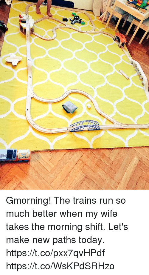 Memes, Run, and Today: Gmorning! The trains run so much better when my wife takes the morning shift. Let's make new paths today.  https://t.co/pxx7qvHPdf https://t.co/WsKPdSRHzo
