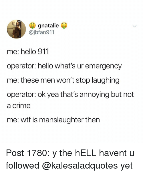 Crime, Hello, and Memes: gnatalie  @jbfan911  me: hello 911  operator: hello what's ur emergency  me: these men won't stop laughing  operator: ok yea that's annoying but not  a crime  me: wtf is manslaughter then Post 1780: y the hELL havent u followed @kalesaladquotes yet