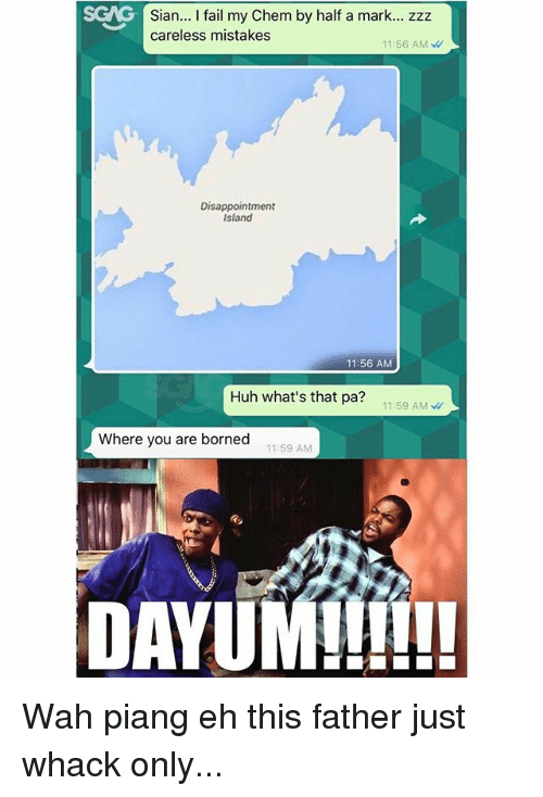 Fail, Huh, and Memes: GNG- Sian... l fail my Chem by half a mark... zzz  careless mistakes  11:56 AM  Disappointment  Island  11:56 AM  Huh what's that pa?  11:59 AM  Where you are borned  11:59 AM  DAYUM!!!!!! Wah piang eh this father just whack only...