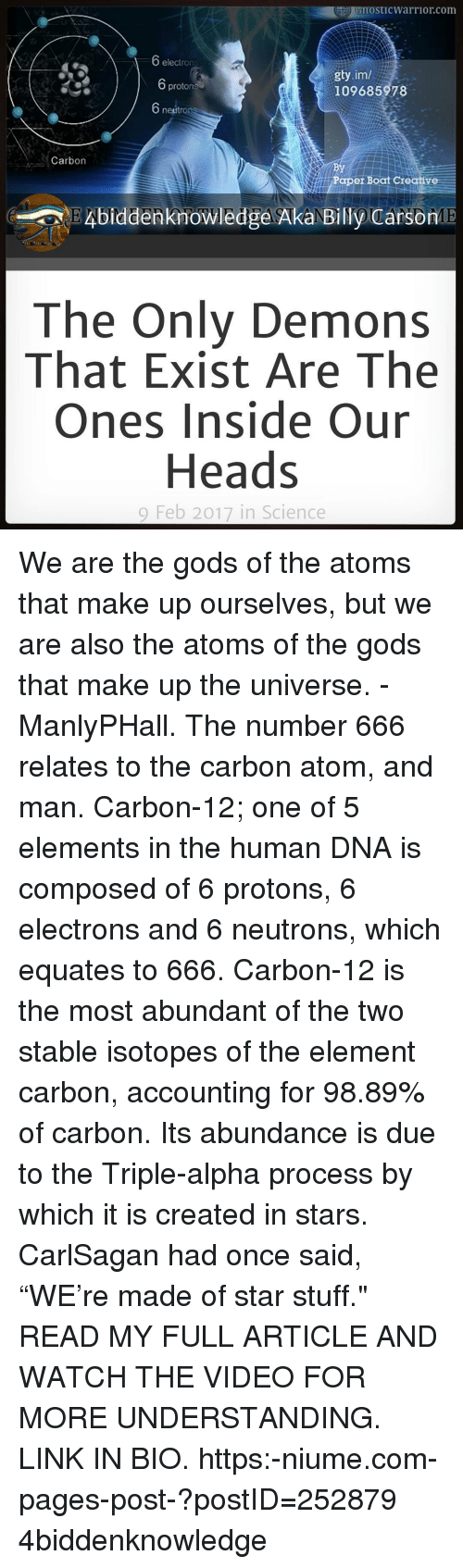 "Memes, 🤖, and Dna: GnostICWarrior com  electrons  gty.im/  protons  109685978  neutron  Carbon  Paper Boat Creative  Knowledge AkaNE  CarsonME  The Only Demons  That Exist Are The  Ones Inside Our  Heads  9 Feb 2017 in Science We are the gods of the atoms that make up ourselves, but we are also the atoms of the gods that make up the universe. - ManlyPHall. The number 666 relates to the carbon atom, and man. Carbon-12; one of 5 elements in the human DNA is composed of 6 protons, 6 electrons and 6 neutrons, which equates to 666. Carbon-12 is the most abundant of the two stable isotopes of the element carbon, accounting for 98.89% of carbon. Its abundance is due to the Triple-alpha process by which it is created in stars. CarlSagan had once said, ""WE're made of star stuff."" READ MY FULL ARTICLE AND WATCH THE VIDEO FOR MORE UNDERSTANDING. LINK IN BIO. https:-niume.com-pages-post-?postID=252879 4biddenknowledge"
