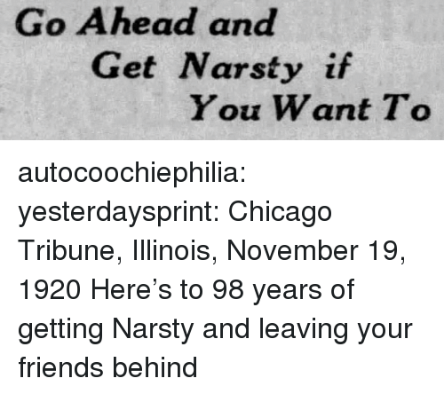 Chicago, Friends, and Target: Go Ahead and  Get Narsty if  You Want To autocoochiephilia: yesterdaysprint:  Chicago Tribune, Illinois, November 19, 1920  Here's to 98 years of getting Narsty and leaving your friends behind