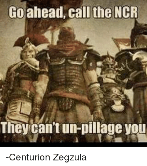 go ahead call the ncr they cant un pillage you centurion 4383036 go ahead call the ncr they can't un pillage you centurion zegzula