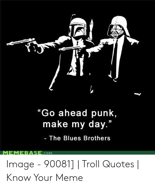 Go Ahead Punk Make My Day The Blues Brothers Memebase Som Image 90081 Troll Quotes Know Your Meme Meme On Me Me