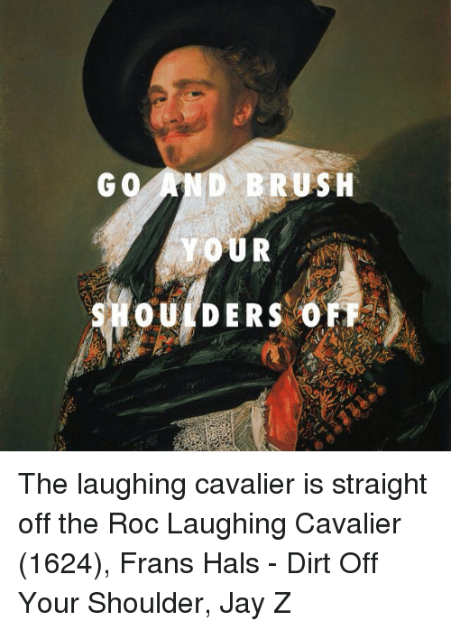 Go And Brush Your Oulders 0 The Laughing Cavalier Is Straight Off