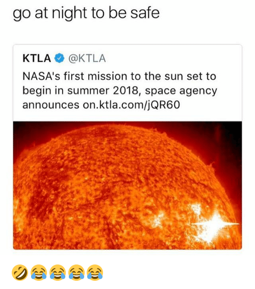 Summer, Ktla, and Space: go at night to be safe  KTLA @KTLA  NASA's first mission to the sun set to  begin in summer 2018, space agency  announces on.ktla.com/jQR60 🤣😂😂😂😂