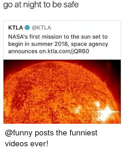 Funny, Memes, and Videos: go at night to be safe  KTLA @KTLA  NASA's first mission to the sun set to  begin in summer 2018, space agency  announces on.ktla.com/jQR60 @funny posts the funniest videos ever!