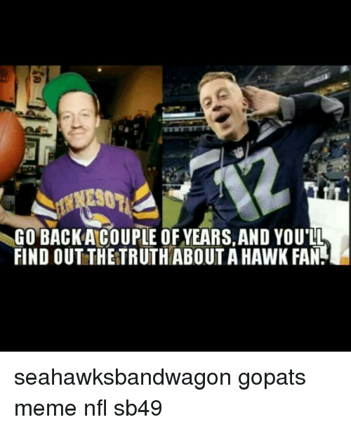 Meme, Memes, and Nfl: GO BACKA COUPLE OF YEARS, AND YOU'LL  FIND OUTTHETRUTHABOUTA HAWK FAN seahawksbandwagon gopats meme nfl sb49