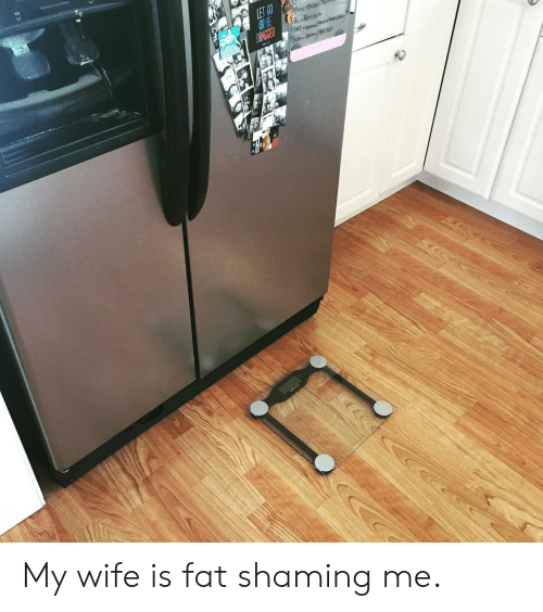 Wife, Fat, and Fat Shaming: GO BE My wife is fat shaming me.