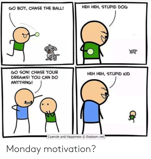 Chase, Cyanide and Happiness, and Monday: GO BOY, CHASE THE BALL!  HEH HEH, STUPID DOG  GO SON! CHASE YOUR  DREAMS! YOU CAN DO  ANYTHING!  HEH HEH, STUPID KID  Cyanide and Happiness © Explosm.net Monday motivation?