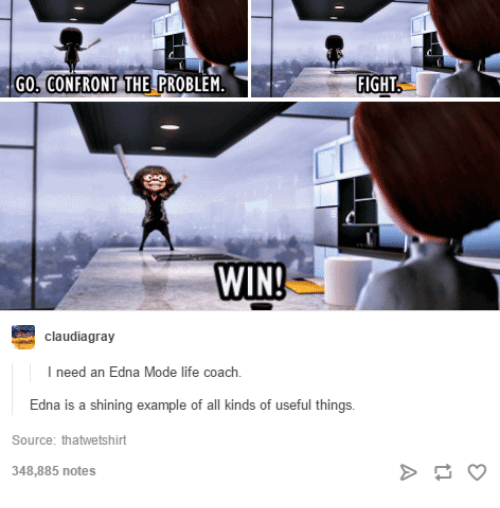 Life, Humans of Tumblr, and Fight: GO, CONFRONT THE PROBLEM  FIGHT  WIN!  claudiagray  I need an Edna Mode life coach  Edna  is a shining example of all kinds of useful t  hings  Source: thatwetshirt  348,885 notes