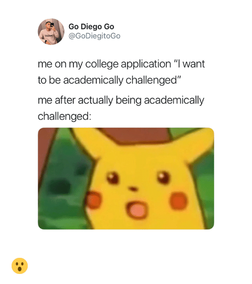 "College, Go Diego Go, and Diego: Go Diego Go  @GoDiegitoGo  me on my college application ""I want  to be academically challenged""  me after actually being academically  challenged: 😮"