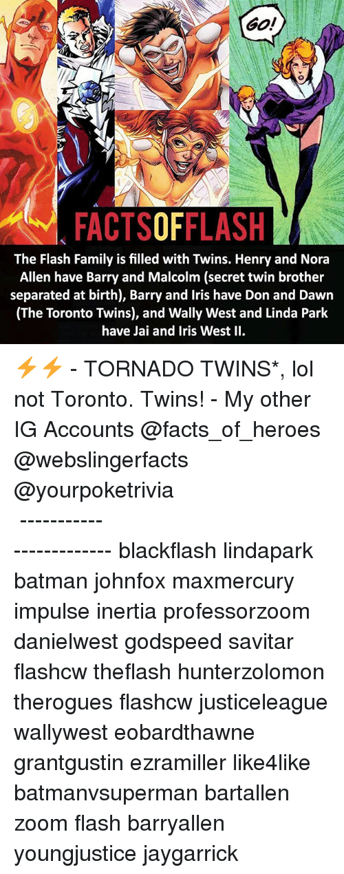 Batman, Facts, and Family: GO!  FACTSOFFLASH  The Flash Family is filled with Twins. Henry and Nora  Allen have Barry and Malcolm (secret twin brother  separated at birth), Barry and Iris have Don and Dawn  (The Toronto Twins), and Wally West and Linda Park  have Jai and Iris West II. ⚡️⚡️ - TORNADO TWINS*, lol not Toronto. Twins! - My other IG Accounts @facts_of_heroes @webslingerfacts @yourpoketrivia ⠀⠀⠀⠀⠀⠀⠀⠀⠀⠀⠀⠀⠀⠀⠀⠀⠀⠀⠀⠀⠀⠀⠀⠀⠀⠀⠀⠀⠀⠀⠀⠀⠀⠀ ⠀⠀------------------------ blackflash lindapark batman johnfox maxmercury impulse inertia professorzoom danielwest godspeed savitar flashcw theflash hunterzolomon therogues flashcw justiceleague wallywest eobardthawne grantgustin ezramiller like4like batmanvsuperman bartallen zoom flash barryallen youngjustice jaygarrick