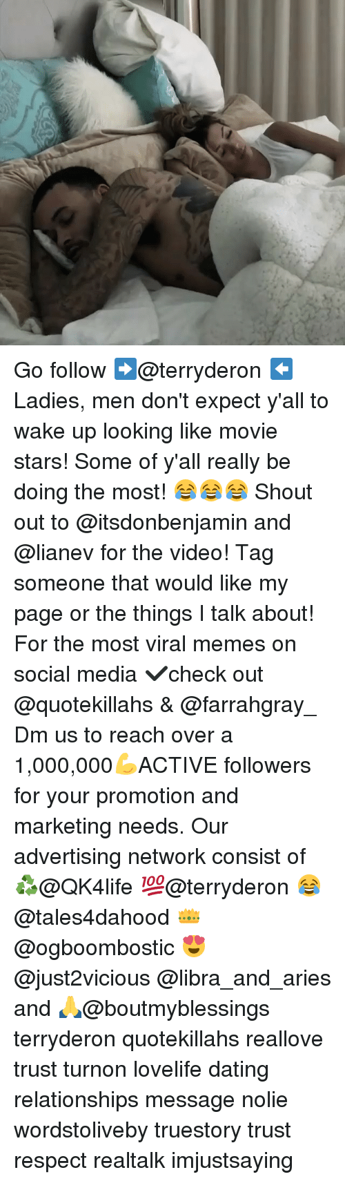 Memes, Relationships, and 🤖: Go follow ➡@terryderon ⬅️ Ladies, men don't expect y'all to wake up looking like movie stars! Some of y'all really be doing the most! 😂😂😂 Shout out to @itsdonbenjamin and @lianev for the video! Tag someone that would like my page or the things I talk about! For the most viral memes on social media ✔check out @quotekillahs & @farrahgray_ Dm us to reach over a 1,000,000💪ACTIVE followers for your promotion and marketing needs. Our advertising network consist of ♻@QK4life 💯@terryderon 😂@tales4dahood 👑@ogboombostic 😍@just2vicious @libra_and_aries and 🙏@boutmyblessings terryderon quotekillahs reallove trust turnon lovelife dating relationships message nolie wordstoliveby truestory trust respect realtalk imjustsaying