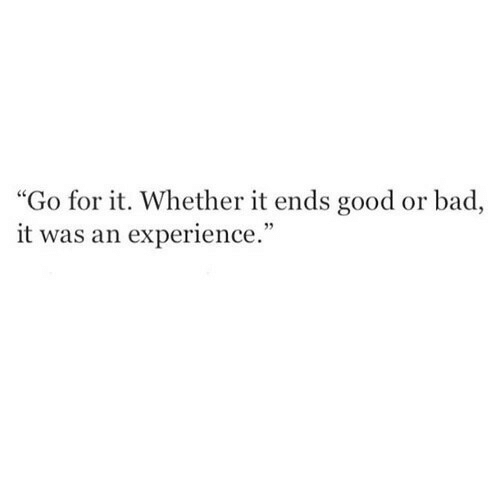 "Bad, Good, and Experience: ""Go for it. Whether it ends good or bad,  it was an experience."""