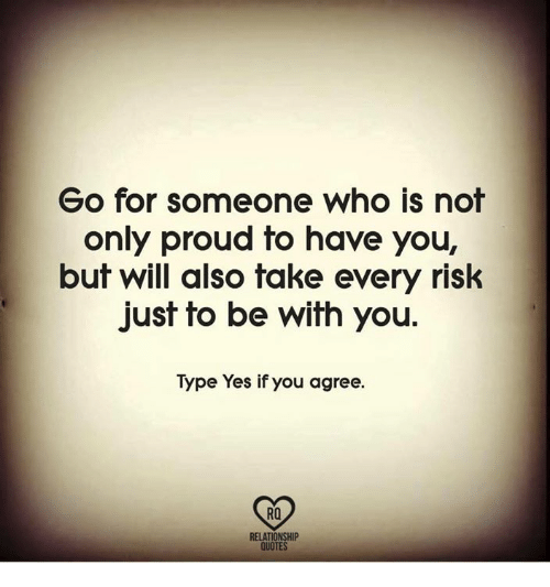 Fake, Memes, and Quotes: Go for someone who is nof  only proud to have you,  buf will also fake every risk  just to be with you.  Type Yes if you agree.  RO  RELATIONSHIP  QUOTES