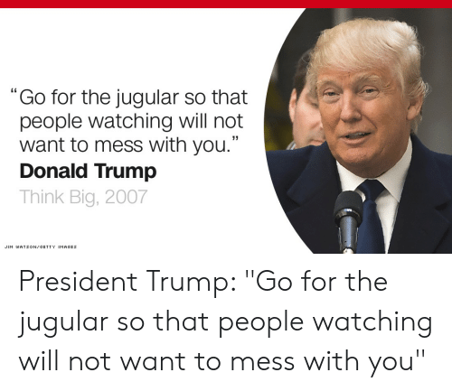 """Donald Trump, Getty Images, and Images: """"Go for the jugular so that  people watching will not  want to mess with you.""""  Donald Trump  Think Big, 2007  JIM WATSON GETTY IMAGES President Trump: """"Go for the jugular so that people watching will not want to mess with you"""""""