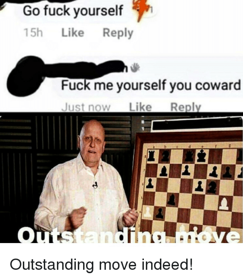 Fuck, Indeed, and Move: Go fuck yourself  15h Like Reply  Fuck me yourself you coward  Just now Like Replv Outstanding move indeed!
