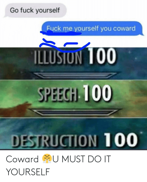 Reddit, Fuck, and You: Go fuck yourself  Fuck me yourself you coward  ILLUSION 100  SPEECH 100  DESTRUCTION 100 Coward 😤U MUST DO IT YOURSELF