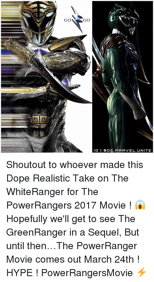 Memes, 🤖, and Powerrangers: GO  GO  IG I Gen DC  ARVEL. UNITE Shoutout to whoever made this Dope Realistic Take on The WhiteRanger for The PowerRangers 2017 Movie ! 😱 Hopefully we'll get to see The GreenRanger in a Sequel, But until then…The PowerRanger Movie comes out March 24th ! HYPE ! PowerRangersMovie ⚡️
