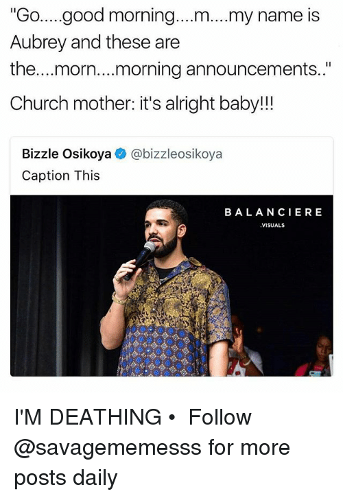 """Church, Memes, and Good Morning: """"Go..good morning....m....my name is  Aubrey and these are  the...morn....morning announcements..""""  Church mother: it's alright baby!!  Bizzle Osikoya  Caption This  @bizzleosikoya  BALANCIERE  VISUALS I'M DEATHING • ➫➫ Follow @savagememesss for more posts daily"""