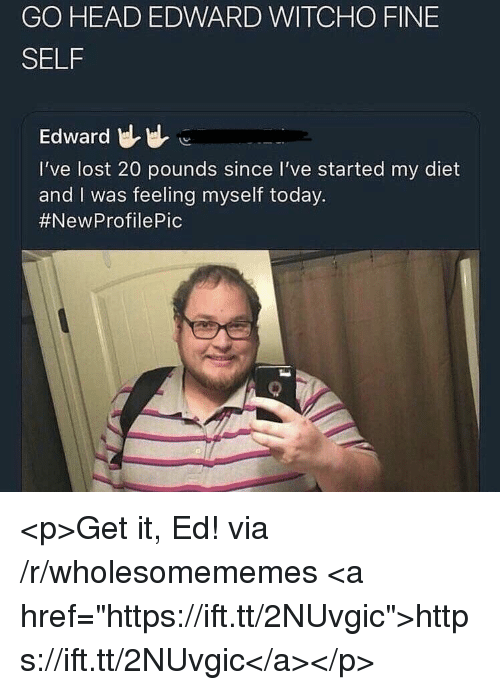 """Feeling Myself, Head, and Lost: GO HEAD EDWARD WITCHO FINE  SELF  Edward  I've lost 20 pounds since I've started my diet  and I was feeling myself today.  <p>Get it, Ed! via /r/wholesomememes <a href=""""https://ift.tt/2NUvgic"""">https://ift.tt/2NUvgic</a></p>"""