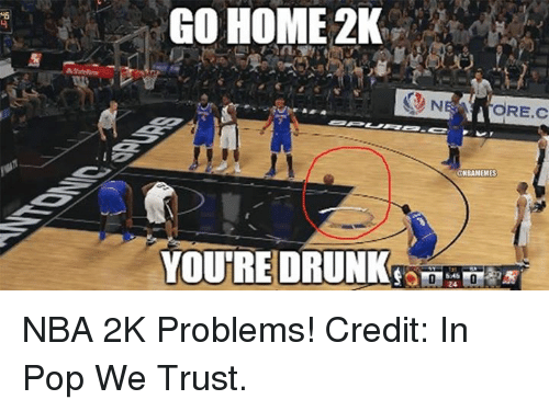 Nba, Nba 2k, and Homes: GO HOME 2K  YOU RE DRUNK  aNBAMEMES NBA 2K Problems! Credit: In Pop We Trust.