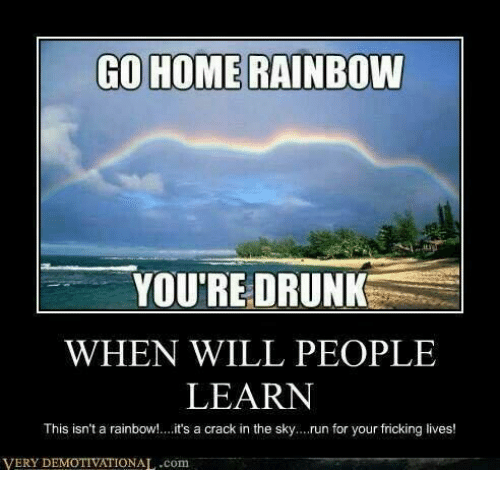 Go home rainbow you re drunk pictures.