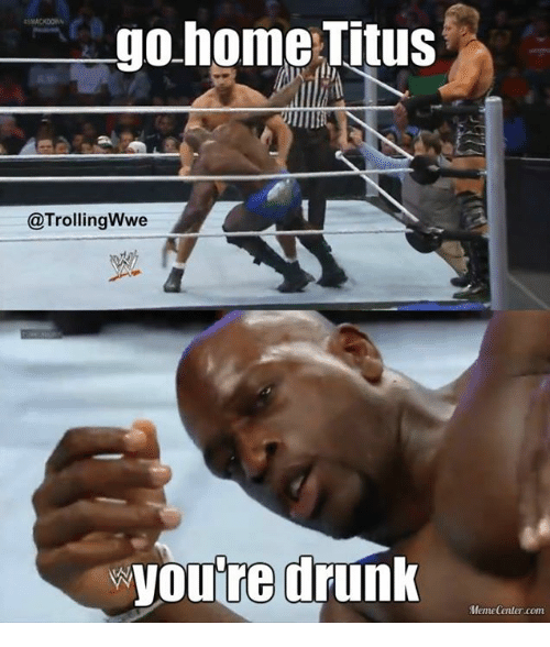 Drunk, Meme, and Memes: go home Titus  @Trolling Wwe  youre drunk  Meme Center.com