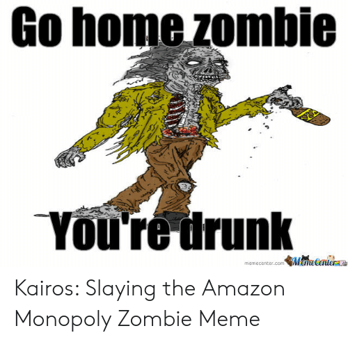 Go Home Zombie You're Drunk ManeCenter Memecentercom Kairos