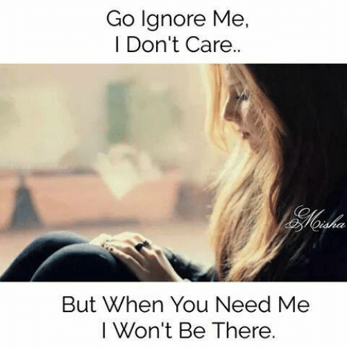 Go Ignore Me I Don't Care but When You Need Me I Won't Be