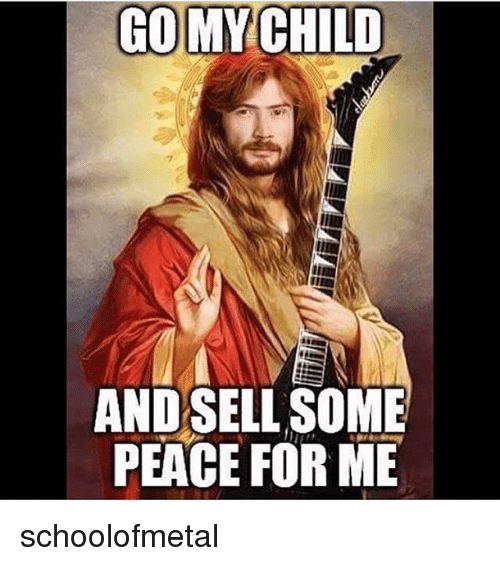 Memes, Peace, and 🤖: GO MY CHILD  ANDSELL SOME  PEACE FOR ME schoolofmetal