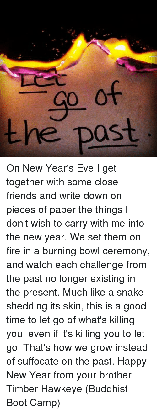 Memes, Boots, and Bowling: -GO of  the post. On New Year's Eve I get together with some close friends and write down on pieces of paper the things I don't wish to carry with me into the new year. We set them on fire in a burning bowl ceremony, and watch each challenge from the past no longer existing in the present. Much like a snake shedding its skin, this is a good time to let go of what's killing you, even if it's killing you to let go. That's how we grow instead of suffocate on the past. Happy New Year from your brother, Timber Hawkeye (Buddhist Boot Camp)