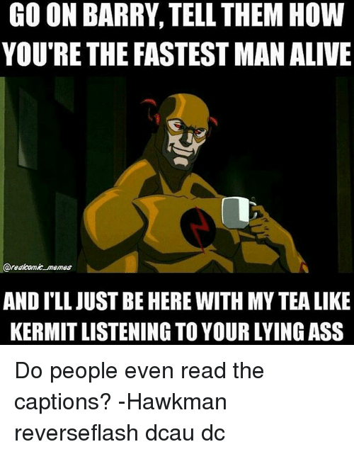 Alive, Ass, and Memes: GO ON BARRY, TELL THEM HOW  YOU'RE THE FASTEST MAN ALIVE  @realcomie memes  AND ILL JUST BE HERE WITH MY TEA LIKE  KERMIT LISTENING TO YOUR LYING ASS Do people even read the captions? -Hawkman reverseflash dcau dc