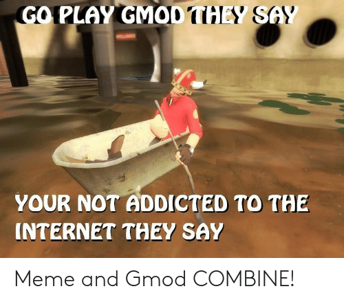 GO PLAY GMOD THEY S YOUR NOT ADDICTED TO THE INTERNET THEY SAY Meme