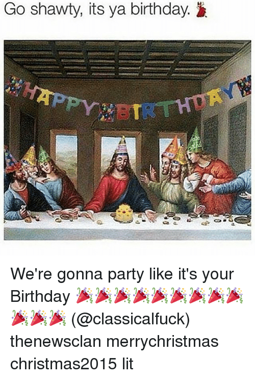 go shawty its ya birthday were gonna party like its 1012662 ✅ 25 best memes about party likes its your birthday party