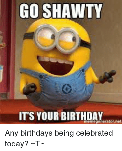 go shawty its your birthday any birthdays being celebrated today 26812801 ✅ 25 best memes about go shawty its your birthday go shawty