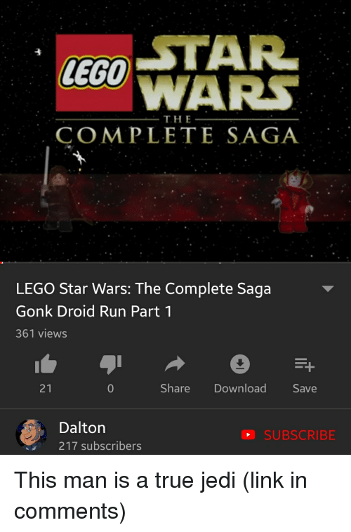 Jedi, Lego, and Run: GO STAR  WARS  THE  COMPLETE SAGA  LEGO Star Wars: The Complete Saga  Gonk Droid Run Part 1  361 views  21  0  Share Download Save  Dalton  217 subscribers  SUBSCRIBE