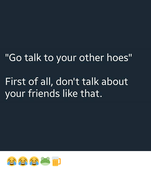 """Friends, Hoes, and Dank Memes: """"Go talk to vour other hoes""""  First of all, don't talk about  your friends like that. 😂😂😂🐸🍺"""
