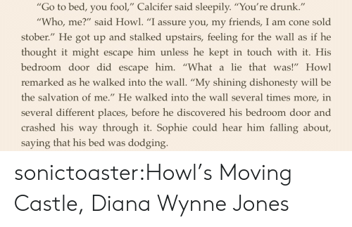 "Drunk, Friends, and Tumblr: ""Go to bed, you fool,"" Calcifer said sleepily. ""You're drunk  Who, me?"" said Howl. ""I assure you, my friends, I am cone sold  stober."" He got up and stalked upstairs, feeling for the wall as if he  thought it might escape him unless he kept in touch with it. His  bedroom door did escapehim. ""Whatalie thatwas!"" Howl  remarked as he walked into the wall. ""My shining dishonesty will be  the salvation of me."" He walked into the wall several times more, in  several different places, before he discovered his bedroom door and  crashed his way through it. Sophie could hear him falling about,  saying that his bed was dodging sonictoaster:Howl's Moving Castle, Diana Wynne Jones"