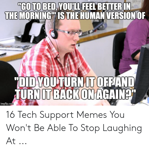 """Memes, Tech Support, and Back: """"GO TO BED,YOULL FEEL BETTER IN  OF  THE MORNING IS THE HUMAN VERSION  """"DID YOUTURN IT OFFAND  JURN IT BACK ON AGAIN  imgflip.com 16 Tech Support Memes You Won't Be Able To Stop Laughing At ..."""