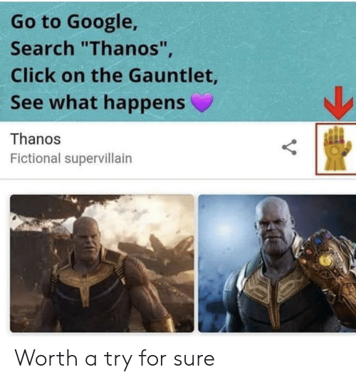 """Click, Google, and Google Search: Go to Google,  Search """"Thanos""""  Click on the Gauntlet  See what happens  Thanos  Fictional supervillairn Worth a try for sure"""