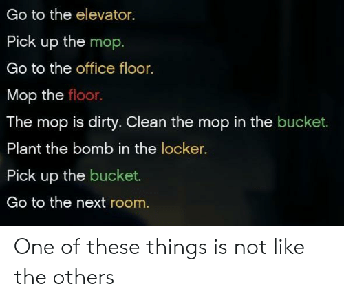 The Office, Dirty, and Office: Go to the elevator.  Pick up the mop  Go to the office floor.  Mop the floor.  The mop is dirty. Clean the mop in the bucket.  Plant the bomb in the locker.  Pick up the bucket.  Go to the next room. One of these things is not like the others