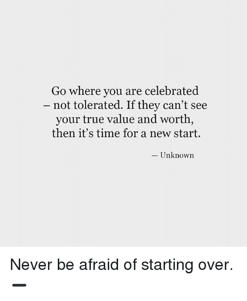 Memes, True, and Time: Go where you are celebrated  not tolerated. If they can't see  your true value and worth,  then it's time for a new start.  Unknown Never be afraid of starting over. ➖