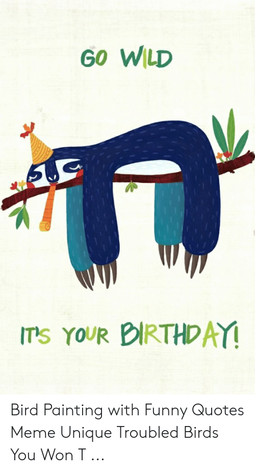 Go Wild Ts Your Dirthday Bird Painting With Funny Quotes Meme Unique