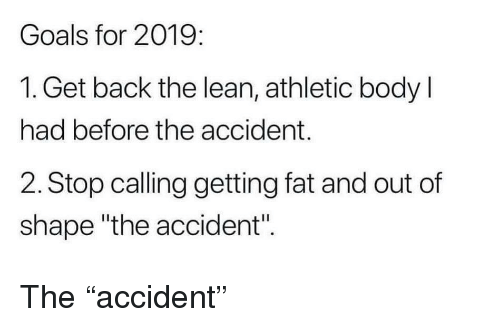 """Goals, Lean, and Fat: Goals for 2019:  1. Get back the lean, athletic body l  had before the accident.  2. Stop calling getting fat and out of  shape """"the accident"""". The """"accident"""""""